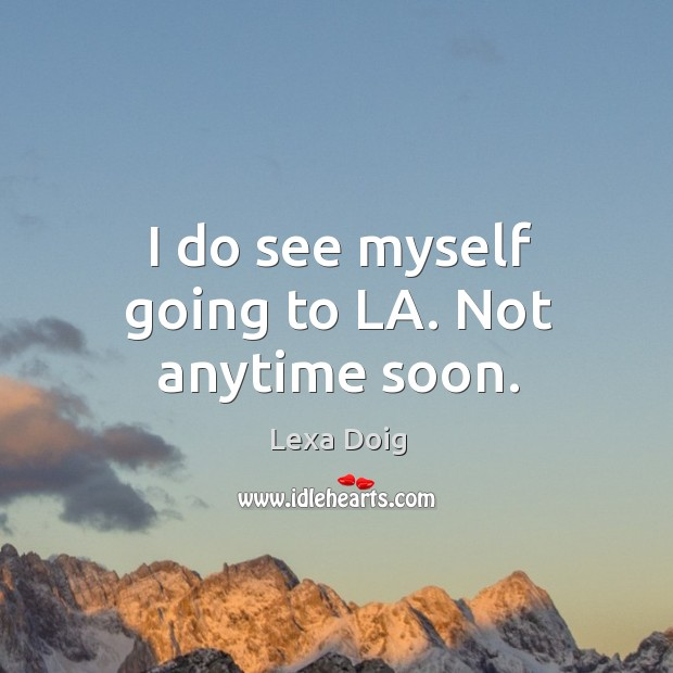 I do see myself going to la. Not anytime soon. Lexa Doig Picture Quote