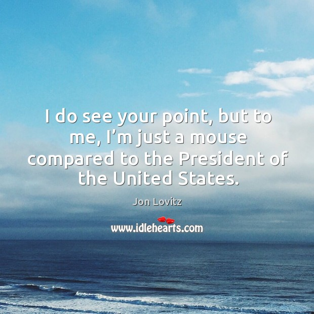 I do see your point, but to me, I'm just a mouse compared to the president of the united states. Jon Lovitz Picture Quote