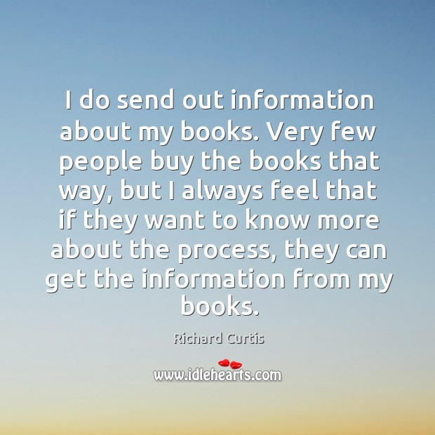 I do send out information about my books. Very few people buy the books that way Richard Curtis Picture Quote