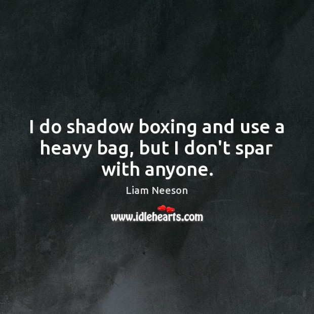 I do shadow boxing and use a heavy bag, but I don't spar with anyone. Liam Neeson Picture Quote