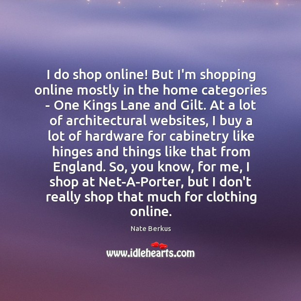 I do shop online! But I'm shopping online mostly in the home Image