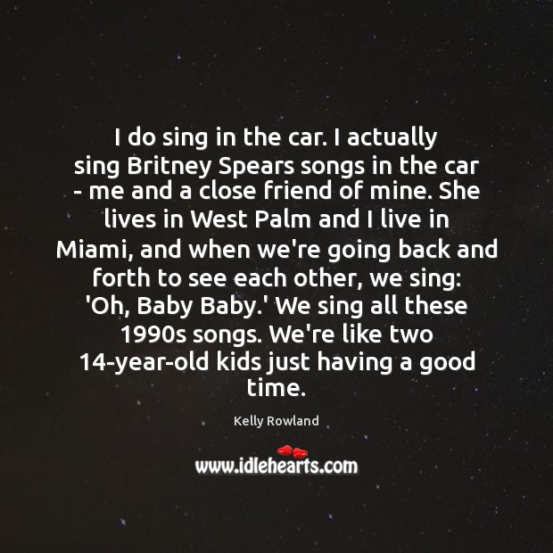 I do sing in the car. I actually sing Britney Spears songs Kelly Rowland Picture Quote