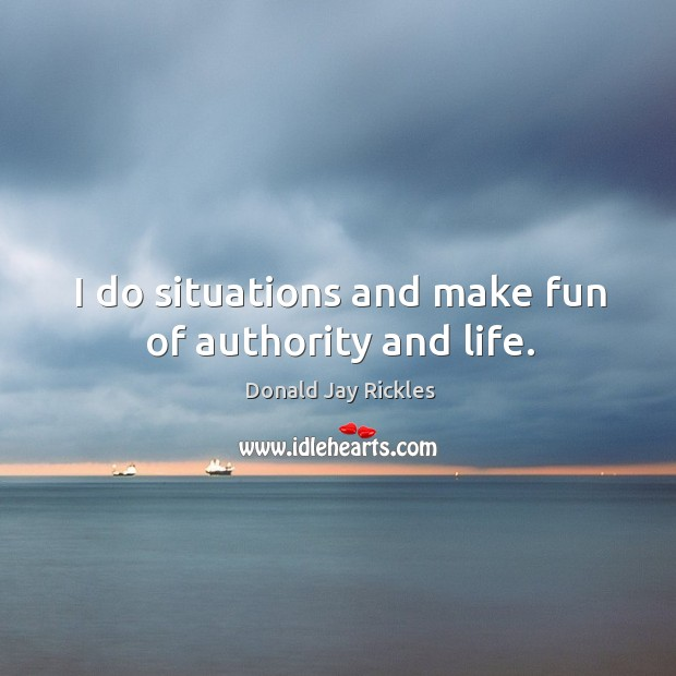 I do situations and make fun of authority and life. Image