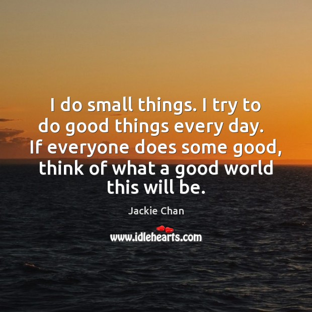 I do small things. I try to do good things every day. Jackie Chan Picture Quote