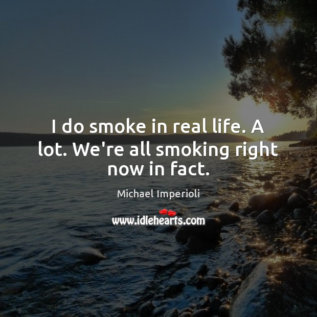 I do smoke in real life. A lot. We're all smoking right now in fact. Image