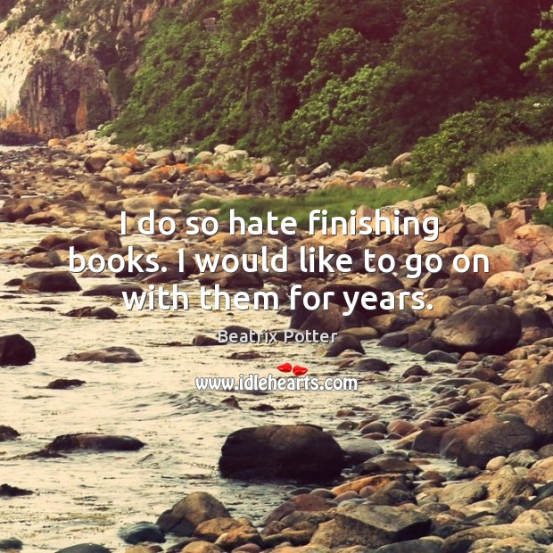 I do so hate finishing books. I would like to go on with them for years. Beatrix Potter Picture Quote