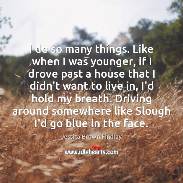 I do so many things. Like when I was younger, if I Jessica Brown Findlay Picture Quote