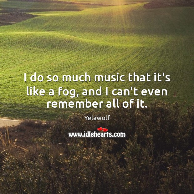 Image, I do so much music that it's like a fog, and I can't even remember all of it.