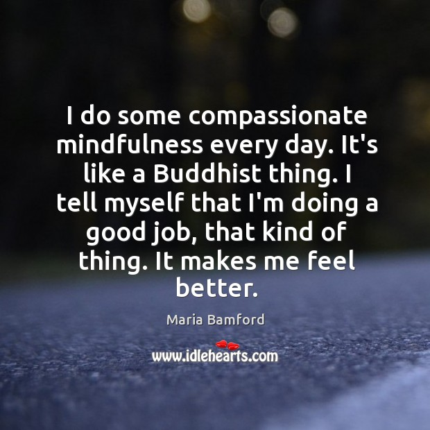 I do some compassionate mindfulness every day. It's like a Buddhist thing. Image