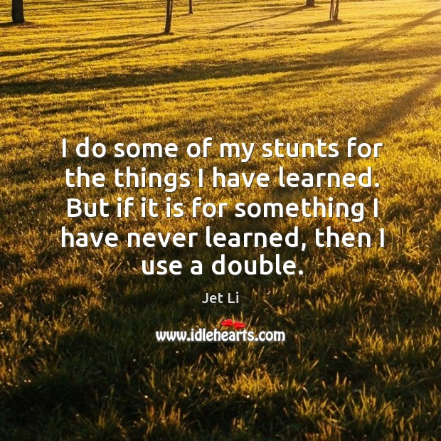 I do some of my stunts for the things I have learned. Jet Li Picture Quote