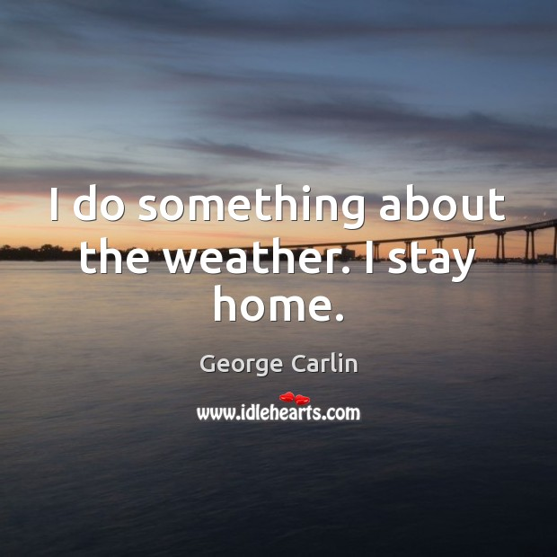 I do something about the weather. I stay home. Image