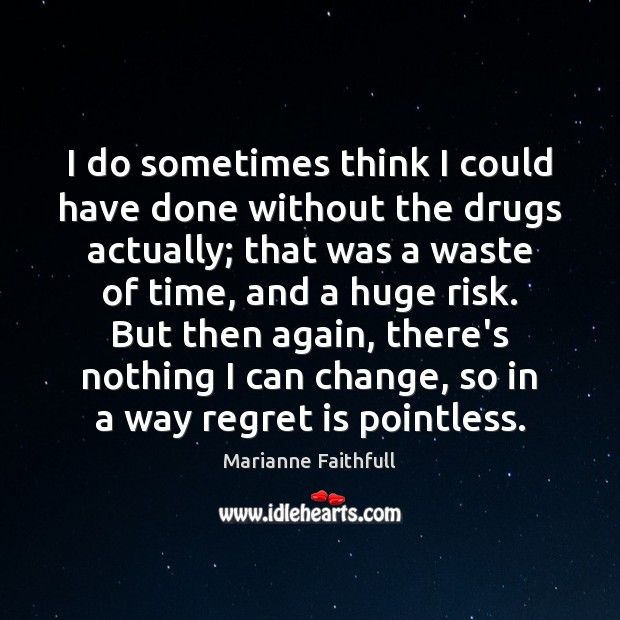 I do sometimes think I could have done without the drugs actually; Regret Quotes Image