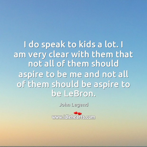 I do speak to kids a lot. I am very clear with John Legend Picture Quote