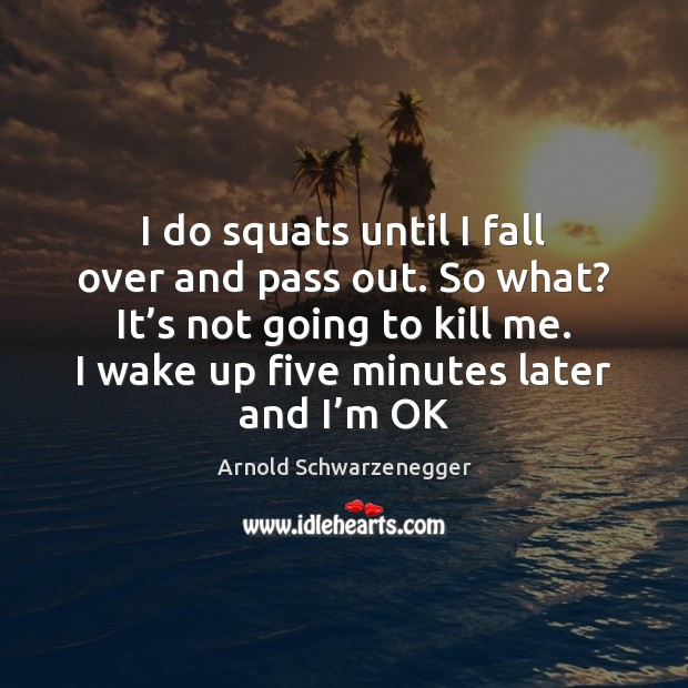 I do squats until I fall over and pass out. So what? Arnold Schwarzenegger Picture Quote