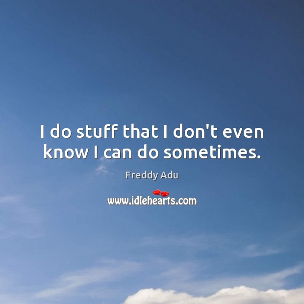 I do stuff that I don't even know I can do sometimes. Freddy Adu Picture Quote