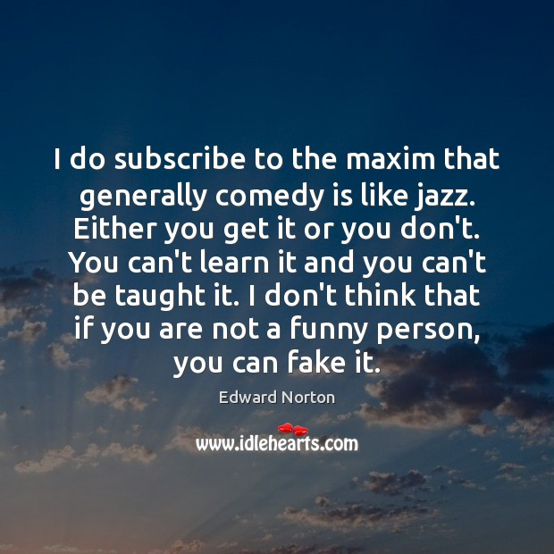 Image, I do subscribe to the maxim that generally comedy is like jazz.
