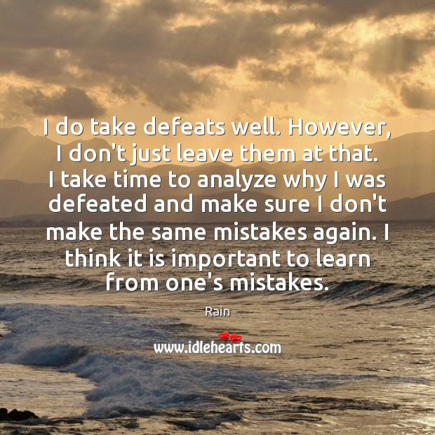 Image, I do take defeats well. However, I don't just leave them at