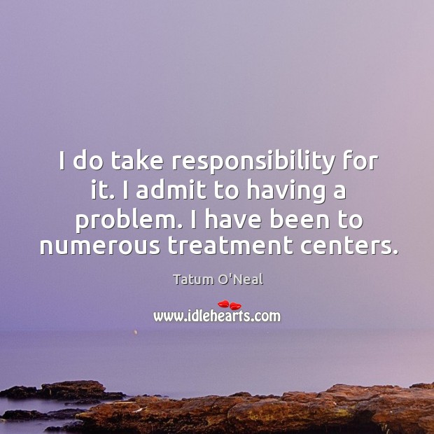 I do take responsibility for it. I admit to having a problem. I have been to numerous treatment centers. Tatum O'Neal Picture Quote