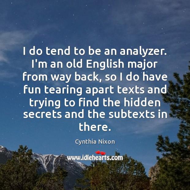 Image, I do tend to be an analyzer. I'm an old English major