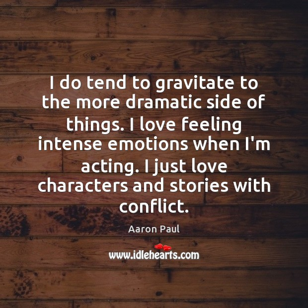 I do tend to gravitate to the more dramatic side of things. Aaron Paul Picture Quote