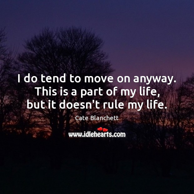 Image, I do tend to move on anyway. This is a part of my life, but it doesn't rule my life.