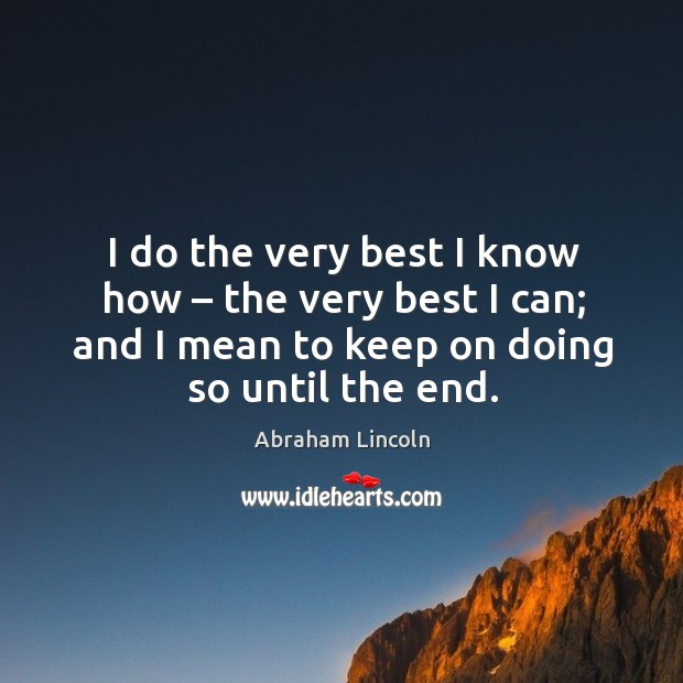 Image, I do the very best I know how – the very best I can; and I mean to keep on doing so until the end.