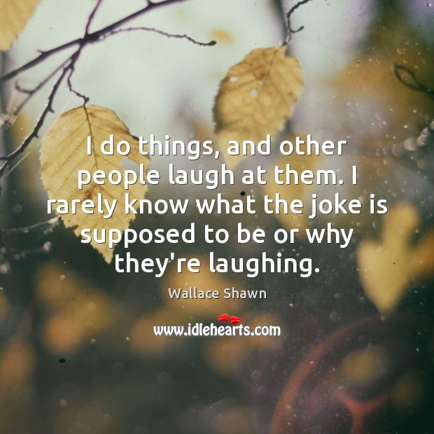 I do things, and other people laugh at them. I rarely know Wallace Shawn Picture Quote