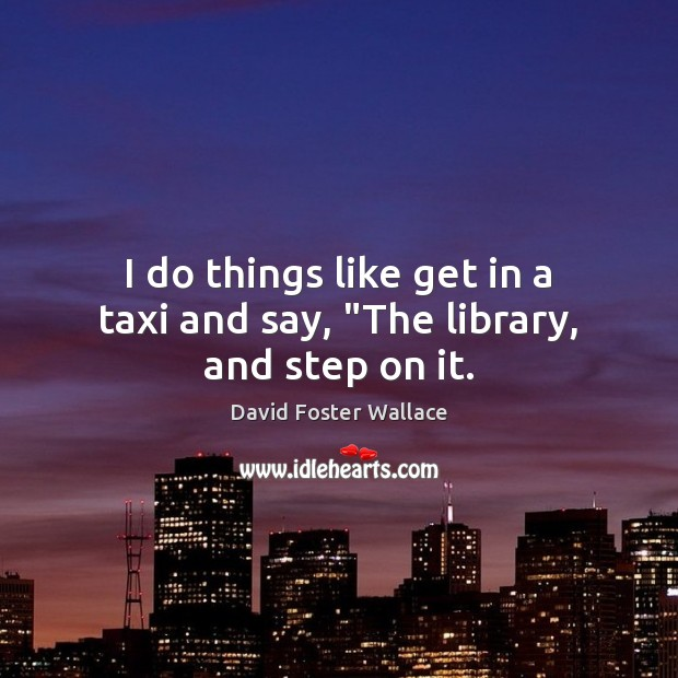 "I do things like get in a taxi and say, ""The library, and step on it. Image"