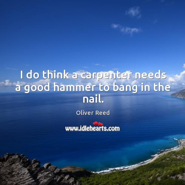 I do think a carpenter needs a good hammer to bang in the nail. Image