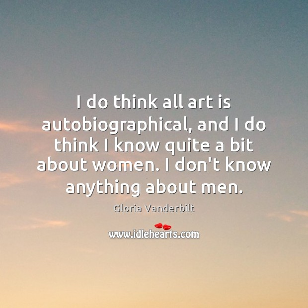 I do think all art is autobiographical, and I do think I Gloria Vanderbilt Picture Quote