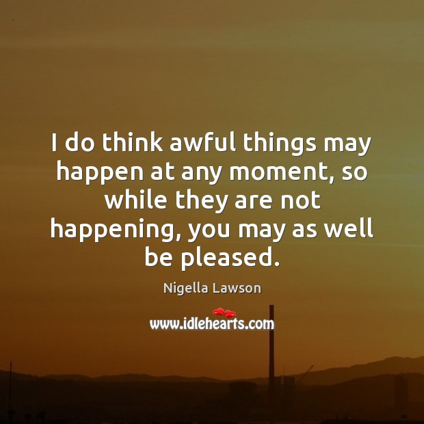 I do think awful things may happen at any moment, so while Image