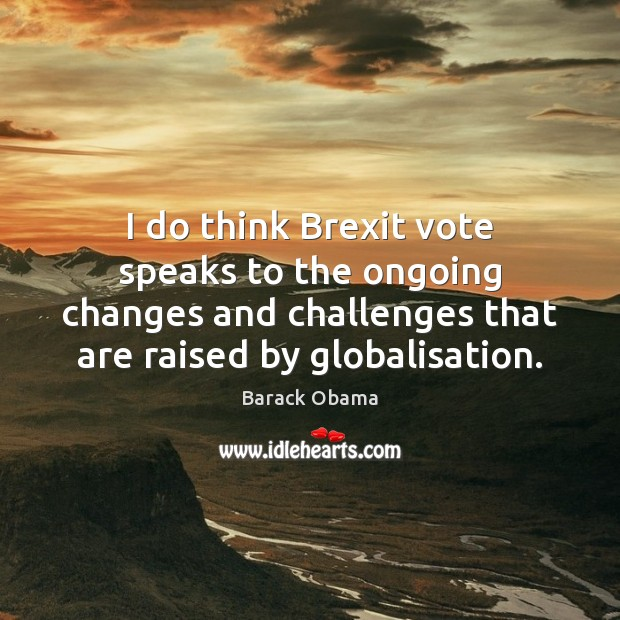 Image, I do think Brexit vote speaks to the ongoing changes and challenges