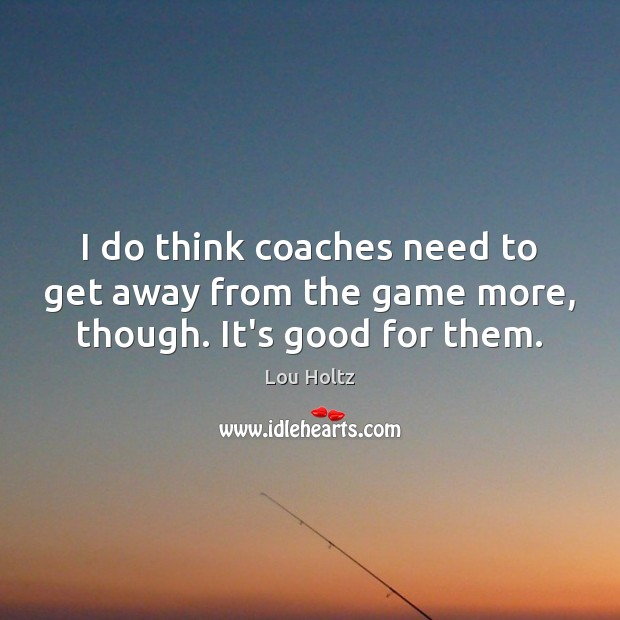 I do think coaches need to get away from the game more, though. It's good for them. Lou Holtz Picture Quote