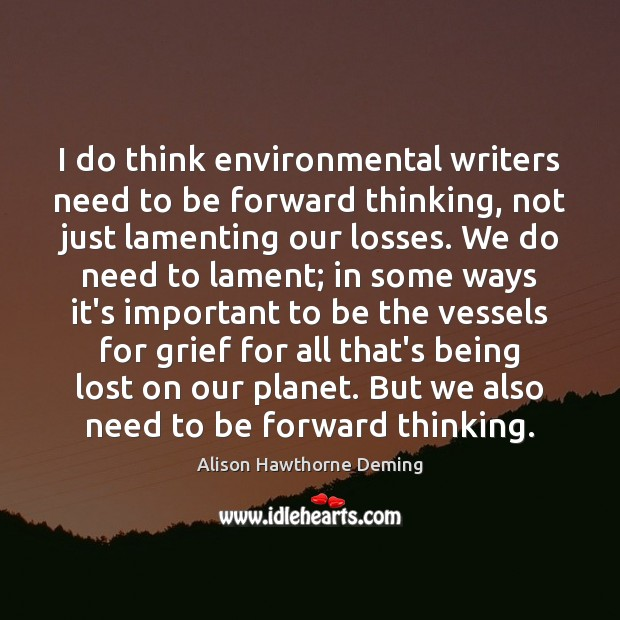 I do think environmental writers need to be forward thinking, not just Alison Hawthorne Deming Picture Quote