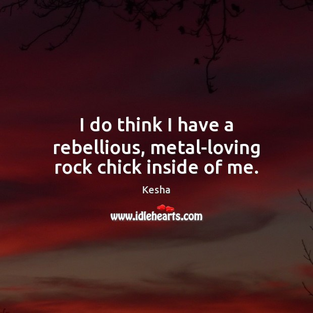 I do think I have a rebellious, metal-loving rock chick inside of me. Image