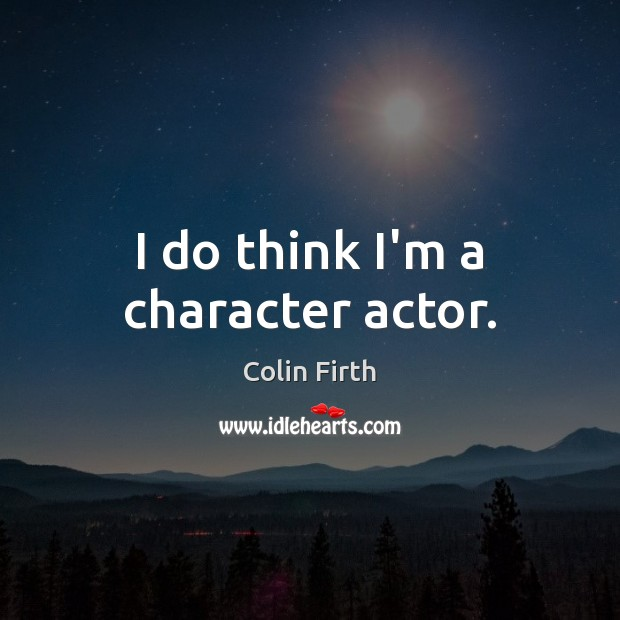 I do think I'm a character actor. Colin Firth Picture Quote
