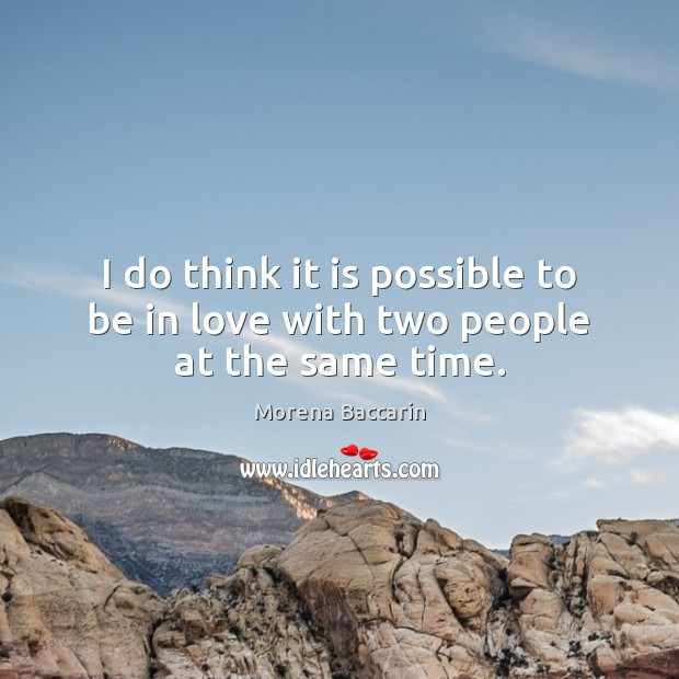 I do think it is possible to be in love with two people at the same time. Image