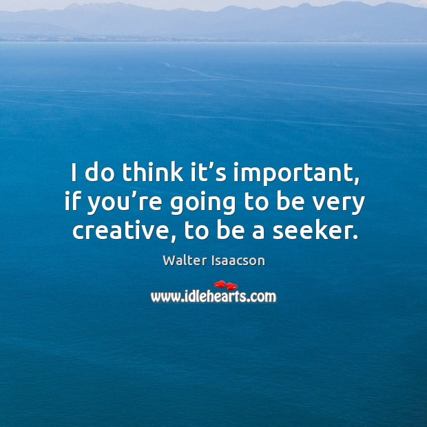 I do think it's important, if you're going to be very creative, to be a seeker. Image