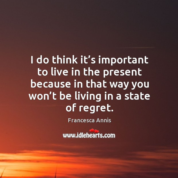 I do think it's important to live in the present because in that way you won't be living in a state of regret. Francesca Annis Picture Quote