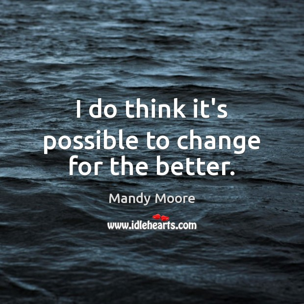 I do think it's possible to change for the better. Mandy Moore Picture Quote