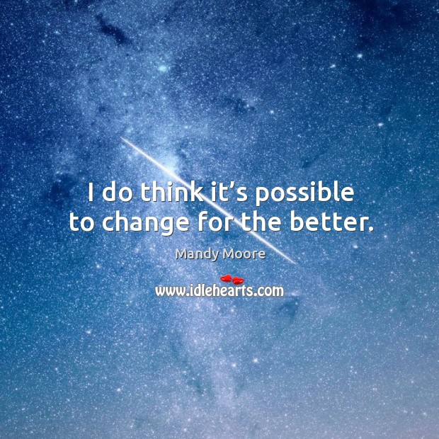 I do think it's possible to change for the better. Image