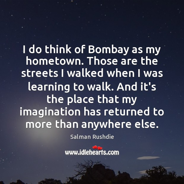I do think of Bombay as my hometown. Those are the streets Image