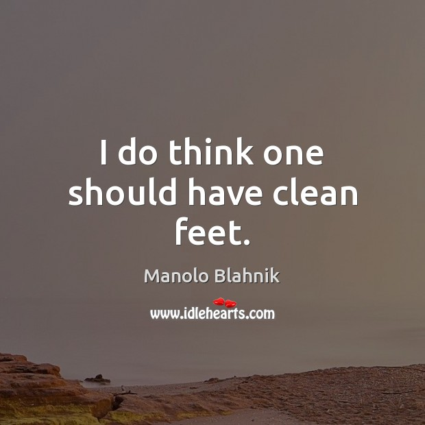 I do think one should have clean feet. Manolo Blahnik Picture Quote