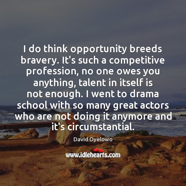 I do think opportunity breeds bravery. It's such a competitive profession, no Image