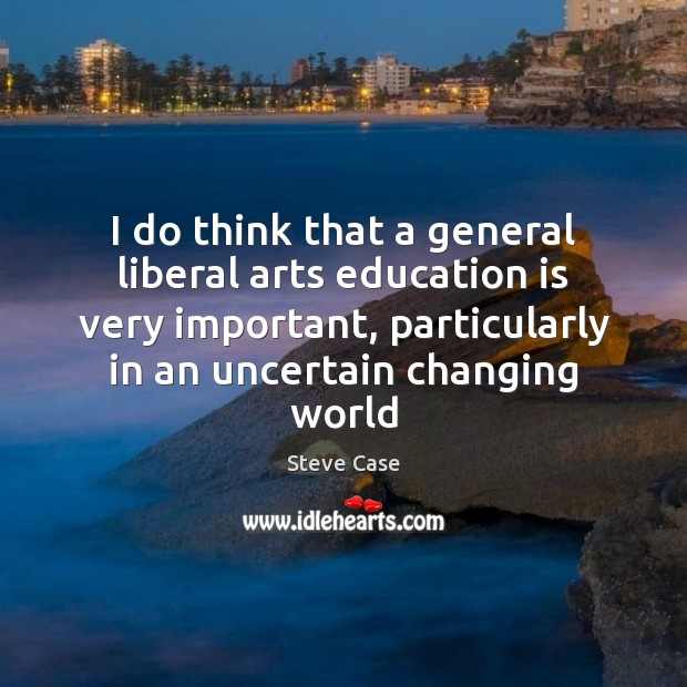 I do think that a general liberal arts education is very important, Education Quotes Image