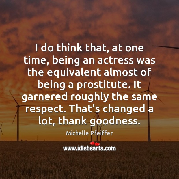 I do think that, at one time, being an actress was the Michelle Pfeiffer Picture Quote