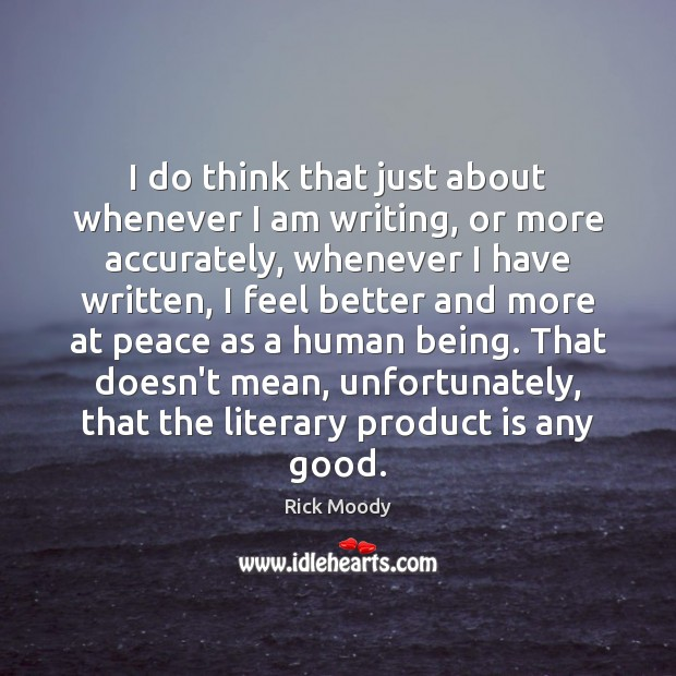 I do think that just about whenever I am writing, or more Rick Moody Picture Quote