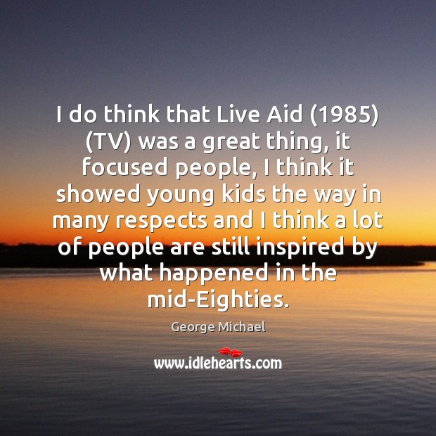 I do think that Live Aid (1985) (TV) was a great thing, it George Michael Picture Quote