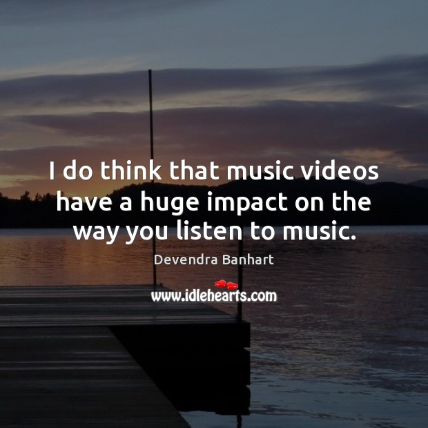 I do think that music videos have a huge impact on the way you listen to music. Devendra Banhart Picture Quote