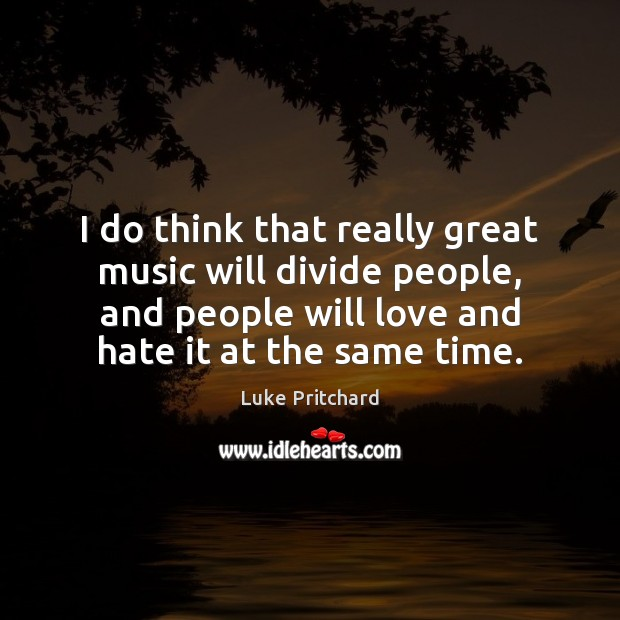 I do think that really great music will divide people, and people Love and Hate Quotes Image